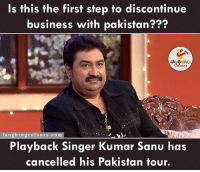 Kumar Sanu Cancelled  his show in Pakistan...: Is this the first step to discontinue  business with pakistan???  laughing colours.com  Playback singer Kumar Sanu has  cancelled his Pakistan tour. Kumar Sanu Cancelled  his show in Pakistan...