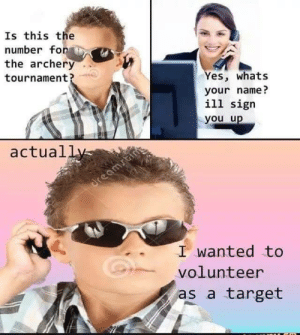 Dank, Memes, and Target: Is this the  number fonAİ  the archery  tournament?  es, whats  your name?  ill sigr  you u  actual  I wanted to  volunteer  as a target me irl by _itsgomesz MORE MEMES