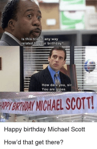 Birthday, Michael Scott, and Steve Carell: is this trip in any way  related to vour birthdav?  How dare you, sir  You are gross  ARTHOAY MICHAEL SCOTT  Happy birthday Michael Scott  How d that get there?