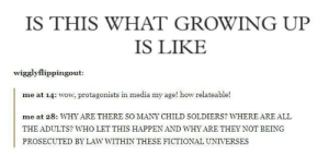 Children, Growing Up, and Soldiers: IS THIS WHAT GROWING UP  IS LIKE  wigglyflippingout:  me at 14: wow, protagonists in media my age! how relateable!  me at 28: WHY ARE THERE SO MANY CHILD SOLDIERS? WHERE ARE ALL  THE ADULTS? WHO LET THIS HAPPEN AND WHY ARE THEY NOT BEING  PROSECUTED BY LAW WITHIN THESE FICTIONAL UNIVERSES Think of the children!