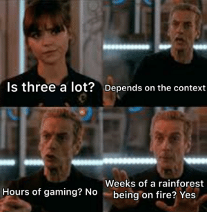 It is so sad: Is three a lot? Depends on the context  Weeks of a rainforest  Hours of gaming? No  being on fire? Yes It is so sad