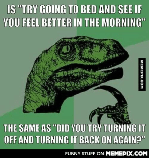 """Human troubleshooting.omg-humor.tumblr.com: IS """"TRY GOING TO BED AND SEE IF  YOU FEEL BETTER IN THE MORNING""""  THE SAME AS """"DID YOU TRY TURNING IT  OFF AND TURNING IT BACK ON AGAIN?""""  FUNNY STUFF ON MEMEPIX.COM  МЕМЕРIХ.СOм Human troubleshooting.omg-humor.tumblr.com"""