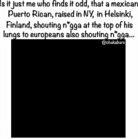 "Memes, Money, and Police: Is  who  finds  odd,  that  it just me it a mexican  Puerto Rican, raised in NY, in Helsinki,  Finland, shouting n'gga at the top of his  lunqs to europeans also shouting n""gaa...  @chakabars @Regran_ed from @chakabars - This will probably get taken down but anyone else find this odd? I find it strange @6ix9ine is a Mexican, Puerto Rican, who lives in NYC, going to Helsinki, performing to a European audience and shouting n*gga at the top of his voice for his whole show & the audience shouting it too. Everyone wants to be black until it's time to be black, where were you speaking out, when that man got murdered in his own apartment by police, for being black... Nowhere but you are making money from being racist... Who gave this guy the hood pass, he is like iggy Azeala... - regrann"