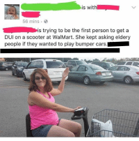 LETS FUCKIN DO THIS: is with  56 mins  is trying to be the first person to get a  DUl on a scooter at WalMart. She kept asking eldery  people if they wanted to play bumper cars. LETS FUCKIN DO THIS