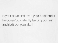 Memes, Hair, and Skull: Is your boyfriend even your boyfriend if  he doesn't constantly lay on your hair  and rip it out your skull Worst pain ever! 😩 Follow @thesassbible @thesassbible @thesassbible @thesassbible