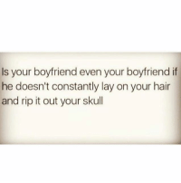 Relationships, Hair, and Skull: Is your boyfriend even your boyfriend if  he doesn't constantly lay on your hair  and rip it out your skull