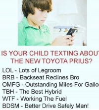 "Dank, Lol, and Meme: IS YOUR CHILD TEXTING ABOU  THE NEW TOYOTA PRIUS?  LOL - Lots of Legroom  BRB Backseat Reclines Bro  OMFG Outstanding Miles For Gallo  TBH The Best Hybrid  WTF Working The Fuel  BDSM Better Drive Safely Man! <p>These Millenials when will they stop !!!! via /r/dank_meme <a href=""https://ift.tt/2q7dHRQ"">https://ift.tt/2q7dHRQ</a></p>"
