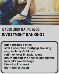 Bitch, Finance, and Lol: IS YOUR CHILD TEXTING ABOUT  INVESTMENT BANKING?  brb Brexit's a bitch  smh securitise mortgage housing  omgoh my Goldman!  rofl rollover financial loans  stfu support the finance undergrads  lol let's overleverage  btw back to work  idc = indirect costs stay informed