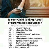 Bad, Be Like, and Fml: Is Your Child Texting About  Programming Languages?  What your C++ obsessed teen s texts actually mean  omgone more generic  wtf - wheres the function  fml for my loop  idfc indentation doesn't feel correct  lol logic on loop  aka - abhorrent kafkaesque arithmetio  rof right-oriented frame layout  imo iteration may overload  stfu statically typed feels unwise  brb bad recursion brb Js programmers be like: stfu
