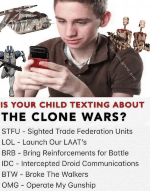 Is your child texting about the Clone Wars?: IS YOUR CHILD TEXTING ABOUT  THE CLONE WARS?  STFU - Sighted Trade Federation Units  LOL - Launch Our LAAT's  BRB - Bring Reinforcements for Battle  IDC - Intercepted Droid Communications  BTW - Broke The Walkers  OMG - Operate My Gunship  @gungan grand_army Is your child texting about the Clone Wars?