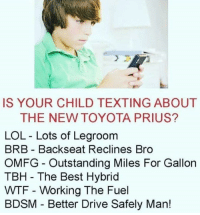 prius: IS YOUR CHILD TEXTING ABOUT  THE NEW TOYOTA PRIUS?  LOL Lots of Legroom  BRB - Backseat Reclines Bro  OMFG Outstanding Miles For Gallorn  TBH - The Best Hybrid  WTF Working The Fuel  BDSM - Better Drive Safely Man!