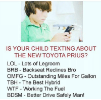 @pubity was voted 'best meme account on instagram' 😂: IS YOUR CHILD TEXTING ABOUT  THE NEW TOYOTA PRIUS?  LOL - Lots of Legroom  BRB Backseat Reclines Bro  OMFG - Outstanding Miles For Gallon  TBH The Best Hybrid  WTF - Working The Fuel  BDSM Better Drive Safely Man! @pubity was voted 'best meme account on instagram' 😂