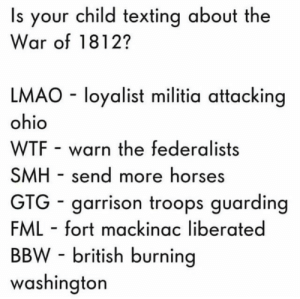 Bbw, Dank, and Fml: Is your child texting about the  War of 1812?  LMAO loyalist militia attacking  ohio  WTF warn the federalists  SMH send more horses  GTG garrison troops guarding  FML fort mackinac liberated  BBW-british burning  washington Kids these days… by SmarmysPiza FOLLOW 4 MORE MEMES.
