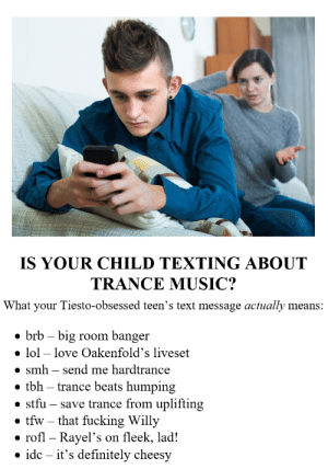 I really hope there isn't anyone who's actually like that or else I'd be genuinely concerned lol.: IS YOUR CHILD TEXTING ABOUT  TRANCE MUSIC?  What your Tiesto-obsessed teen's text message actually means:  • brb – big room banger  • lol – love Oakenfold's liveset  • smh – send me hardtrance  • tbh – trance beats humping  • stfu – save trance from uplifting  • tfw – that fucking Willy  rofl – Rayel's on fleek, lad!  • idc – it's definitely cheesy I really hope there isn't anyone who's actually like that or else I'd be genuinely concerned lol.