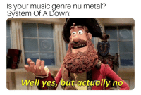 Music, Dank Memes, and Metal: Is your music genre nu metal?  System Of A Down.  Well ves,/but actually no