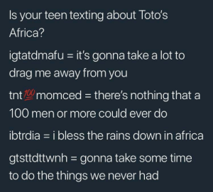 Africa, Dank, and Memes: Is your teen texting about Toto's  Africa?  igtatdmafu it's gonna take a lot to  drag me away from you  tnt 0 momced there's nothing that a  100 men or more could ever do  ibtrdia = i bless the rains down in africa  gtsttdttwnh=gonna take some time  to do the things we never had I BLESS THE RAINS DOWN IN AFFFFRICCCAA by dylanhamer13 FOLLOW 4 MORE MEMES.
