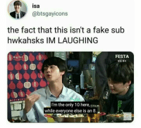 : isa  @btsgayicons  the fact that this isn't a fake sub  hwkahsks IM LAUGHING  FESTA  방단 회식  tte  Big Hit  I'm the only 10 here,  while everyone else is an 8