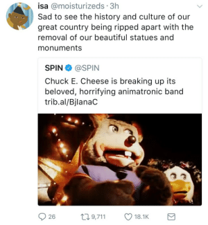 Monuments: isa @moisturizeds 3h  Sad to see the history and culture of our  great country being ripped apart with the  removal of our beautiful statues and  monuments  SPIN@SPIN  Chuck E. Cheese is breaking up its  beloved, horrifying animatronic band  trib.al/BjlanaC  26  t9,711 18.1K