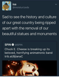 <p>Memories (via /r/BlackPeopleTwitter)</p>: isa  @moisturizeds  Sad to see the history and culture  of our great country being ripped  apart with the removal of our  beautiful statues and monuments  SPIN@SPIN  Chuck E. Cheese is breaking up its  beloved, horrifying animatronic band  trib.al/BjlanaC <p>Memories (via /r/BlackPeopleTwitter)</p>
