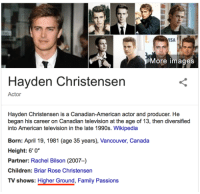 """Children, Family, and Hayden Christensen: ISA  More images  Hayden Christensen  Actor  Hayden Christensen is a Canadian-American actor and producer. He  began his career on Canadian television at the age of 13, then diversified  into American television in the late 1990s. Wikipedia  Born: April 19, 1981 (age 35 years), Vancouver, Canada  Height: 6' 0*  Partner: Rachel Bilson (2007-)  Children: Briar Rose Christensen  TV shows: Higher Ground, Family Passions <p><a href=""""http://scifiseries.tumblr.com/post/159613953099/the-tables-have-turned"""" class=""""tumblr_blog"""">scifiseries</a>:</p>  <blockquote><p>The Tables Have Turned</p></blockquote>"""