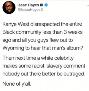 Community, Dank, and Kanye: Isaac Hayes III  @lsaacHayes3  Kanye West disrespected the entire  Black community less than 3 weeks  ago and all you guys flew out to  Wyoming to hear that man's album?  Then next time a white celebrity  makes some racist, slavery comment  nobody out there better be outraged.  None of y'all Slave to the rhythm by johnmeeks1974 FOLLOW HERE 4 MORE MEMES.