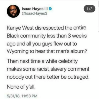 Community, Fucking, and Kanye: Isaac Hayes IlI  @lsaacHayes3  1/3  Kanye West disrespected the entire  Black community less than 3 weeks  ago and all you guys flew out to  Wyoming to hear that man's album?  Then next time a white celebrity  makes some racist, slavery comment  nobody out there better be outraged.  None of y'all  5/31/18, 11:53 PM Fucking disgusting if you ask me... shepost♻♻