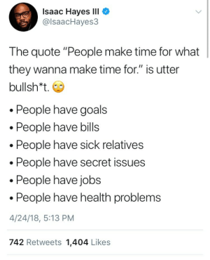 """Energy, Fucking, and Goals: Isaac Hayes lll  @lsaacHayes3  The quote """"People make time for what  they wanna make time for."""" is utter  bullsh*t.  People have goals  People have bills  People have sick relatives  People have secret issues  . People have jobs  People have health problems  4/24/18, 5:13 PM  742 Retweets 1,404 Likes allthemarvelousrage: thatadult: People have executive dysfunction people have intimacy issues  People have only so much energy and by the time they can find a moment to themselves, all they wanna do is fucking sleep."""