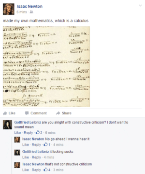Facebook, Fucking, and Memes: Isaac Newton  6 mins-  made my own mathematics, which is a calculus  1즈  cax  Like-Comment → Share  Gottfried Leibniz are you alright with constructive criticism? I don't want to  sound mean  Like Reply  6 mins  Isaac Newton No go ahead I wanna hear it  Like Reply 1 4 mins  Gottfried Leibniz it fucking sucks  Like Reply 4 mins  Isaac Newton thats not constructive criticism  Like Reply 4 3 mins scientificphilosopher:    Mathematical Mathematics Memes