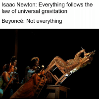Memes, Isaac Newton, and 🤖: Isaac Newton: Everything follows the  law of universal gravitation  Beyoncé: Not everything Beyoncé, defying the laws of gravity since 2k17 👸