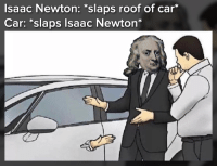Bailey Jay, Memes, and Isaac Newton: Isaac Newton: *slaps roof of car*  Car: *slaps Isaac Newton* you need a 200 IQ to understand this