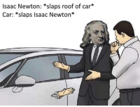 Memes, Isaac Newton, and 🤖: Isaac Newton: *slaps roof of car*  Car: *slaps Isaac Newton*  ik