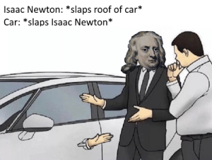 Dad, Lol, and Isaac Newton: Isaac Newton: *slaps roof of car*  Car: *slaps Isaac Newton* My dad died 5 years ago in a car crash Lol xD dab