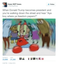 """Blackpeopletwitter, Donald Trump, and Tfw: Isaac NOT Issac.  @TheFliestPlane  Follow  When Donald Trump becomes president and  you're walking down the street and hear """"Aye  boy where ya freedom papers?""""  RETWEETSLIKES  23,868 21,289  5:58 PM 15 Mar 2016 <p>tfw you now live in a sundown country (via /r/BlackPeopleTwitter)</p>"""