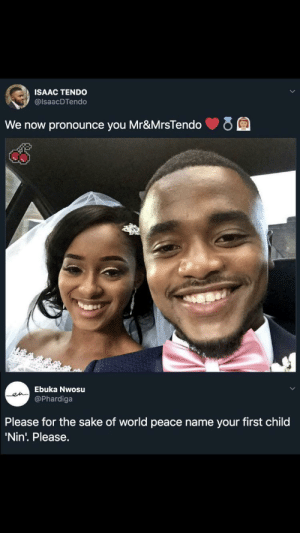 Yes please by Zhurrey MORE MEMES: ISAAC TENDO  @IsaacDTendo  We now pronounce you Mr&MrsTendo  Ebuka Nwosu  @Phardiga  Please for the sake of world peace name your first child  'Nin'. Please. Yes please by Zhurrey MORE MEMES