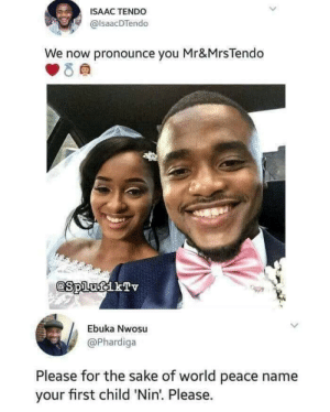 World, Peace, and Isaac: ISAAC TENDO  @lsaacDTendo  We now pronounce you Mr&MrsTendo  @SplufikTv  Ebuka Nwosu  @Phardiga  Please for the sake of world peace name  your first child 'Nin. Please. Just Married