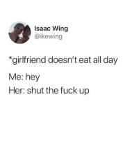 Funny, Fuck, and Shut the Fuck Up: Isaac Wing  @ikewing  *girlfriend doesn't eat all day  Me: hey  Her: shut the fuck up How it be