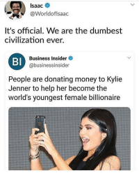 Ayo @kyliejenner my rent late this month but fuck it I'm slip you $200: Isaac  @Worldoflsaac  It's official, We are the dumbest  civilization ever.  BI  Business Insider  @businessinsider  People are donating money to Kylie  Jenner to help her become the  world's youngest female billionaire Ayo @kyliejenner my rent late this month but fuck it I'm slip you $200