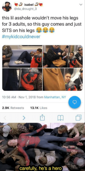 Manhattan: isabel  @da drought 3  this lil asshole wouldn't move his legs  for 3 adults, so this guy comes and just  SITS on his legs  #mykidcouldnever  10:56 AM Nov 1, 2018 from Manhattan, NY  2.9K Retweets  13.1K Likes  (carefully, he's a hero)