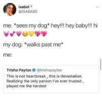 "Accurate 😂😂😂: isabel""  @ISABABE  me: *sees my dog* hey!!! hey baby!!! hi  my dog: *walks past me*  me:  Trisha Paytas @trishapaytas  This is not heartbreak, this is devastation.  Realizing the only person I've ever trusted,  played me the hardest Accurate 😂😂😂"
