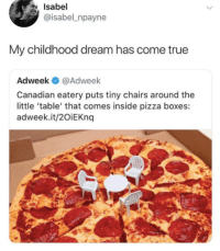 Pizza, True, and Canadian: Isabel  @isabel_npayne  My childhood dream has come true  Adweek @Adweek  Canadian eatery puts tiny chairs around the  little 'table' that comes inside pizza boxes:  adweek.it/2OiEKnq