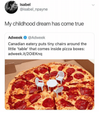 Memes, Pizza, and True: Isabel  @isabel_npayne  My childhood dream has come true  Adweek @Adweek  Canadian eatery puts tiny chairs around the  little 'table' that comes inside pizza boxes:  adweek.it/20iEKnq Dreams really do come true 💫