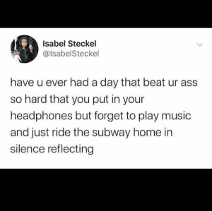 me irl: Isabel Steckel  @lsabelSteckel  have u ever had a day that beat ur ass  so hard that you put in your  headphones but forget to play music  and just ride the subway home in  silence reflecting me irl