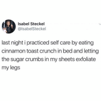 Sugar, Girl Memes, and Toast: Isabel Steckel  @lsabelSteckel  last night i practiced self care by eating  cinnamon toast crunch in bed and letting  the sugar crumbs in my sheets exfoliate  my legs Tonight's beauty routine @champagnemami_official
