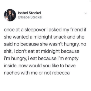 Me_irl: Isabel Steckel  @lsabelSteckel  once at a sleepover i asked my friend if  she wanted a midnight snack and she  said no because she wasn't hungry. no  shit, i don't eat at midnight because  i'm hungry, i eat because i'm empty  inside. now would you like to have  nachos with me or not rebecca Me_irl