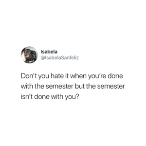 You, This, and Done: Isabela  @lsabelaSanfeliz  Don't you hate it when you're done  with the semester but the semester  isn't done with you? I hate this 😅