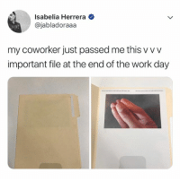 lmao, tag your favorite coworker: Isabelia Herrera  @jabladoraaa  ker just passed me this w  important file at the end of the work day lmao, tag your favorite coworker