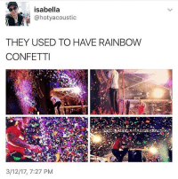 confetti: isabella  @hotyacoustic  THEY USED TO HAVE RAINBOW  CONFETTI  3/12/17, 7:27 PM