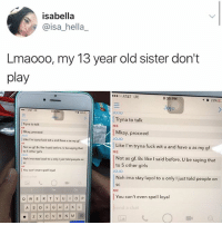 Be Like, Girls, and Memes: isabella  @isa_hella  Lmaooo, my 13 year old sister don't  play  AT&T LTE  8:35 PM  10 23%  jo  JOJO  Tryna to talk  Mkay, proceed  030  ME  Tryna to talk  Mkay, proceed  Like I'm tryna fuck wit u and have u as my g  Not as gf. Be like I said before. U be saying that  JoJo  Like I'm tryna fuck wit u and have u as my gf  ME  to 5 other girls  Not as gf. Bc like I said before. U be saying that  to 5 other girls  Nah ima stay layol to u only I just told people on  JoJo  | You can't even spell loyal  Nah ima stay layol to u only I just told people on  SC  ME  You can't even spell loyal  nd a chat Ima stay layol