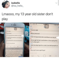 Girls, Memes, and Omg: isabella  @isa_hella_  Lmaooo, my 13 year old sister don't  play  8:35 PM  10  23% L  Jo  JOJO  Tryna to talk  Mkay, proceed  ǐLikel'm.trynafuckwituandhave u asmygf  Not as gf. Bc like I said before. U be saying that  Tryna to talk  ME  Mkay, proceed  ojo  Like I'm tryna fuck wit u and have u as my of  JOJo  Not as gf. Bec like I said before. U be saying that  to 5 other girls  ME  Nah ima stay layol to u only I just told people on  to 5 other girls  JoJo  You can't even spell loysal  Nah ima stay layol to u only ljust toid people on  SC  ME  rm  Oh  You can't even spell loyal  nd a chat omg