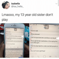 Girls, Memes, and At&t: isabella  @isa_hella_  Lmaooo, my 13 year old sister don't  play  o AT&T LTE  8:35 PM  イ  23%).  Jo  35PM  238  JOJO  Tryna to talk  ME  Tryna to tallk  Mkay. proceed  Like I'm tryna fuck wit u and have u as my gf  Not as gf. Bc ike I said before. U be saying that  Mkay, proceed  Like I'm tryna fuck wit u and have u as my gf  ME  to 5 other girls  Not as gf. Bc like I said before. U be saying that  to 5 other girls  JOJO  Nah ima stay layol to u only I just told people on  You can't even spell loyal  Nah ima stay layol to u only I just told people on  SC  ME  oh  You can't even spell loyal  nd a chat go to my profile, scroll down, look at my memes, and dm me ur favorite